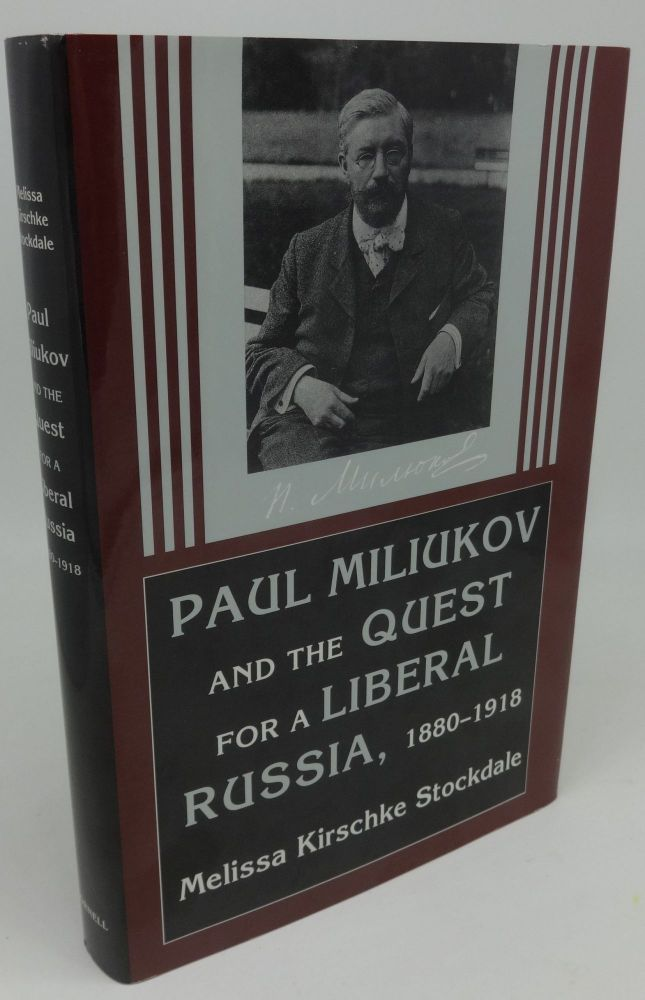 PAUL MILIUKOV AND THE QUEST FOR A LIBERAL RUSSIA, 1880-1918. Melissa Kirschke Stockdale.