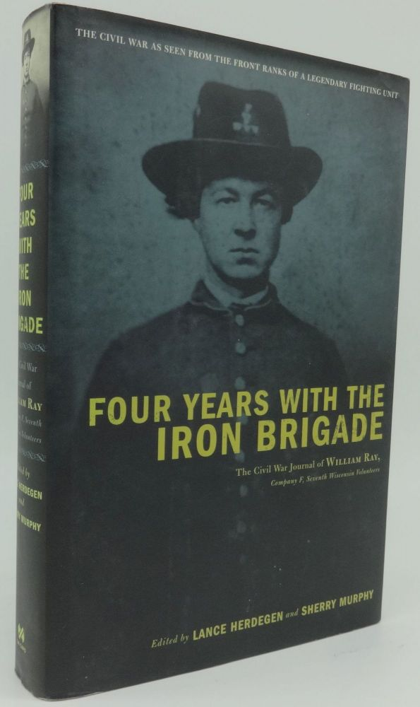 FOUR YEARS WITH THE IRON BRIGADE The Civil War Journal of William Ray. Lance Herdegen, Sherry Murphy.