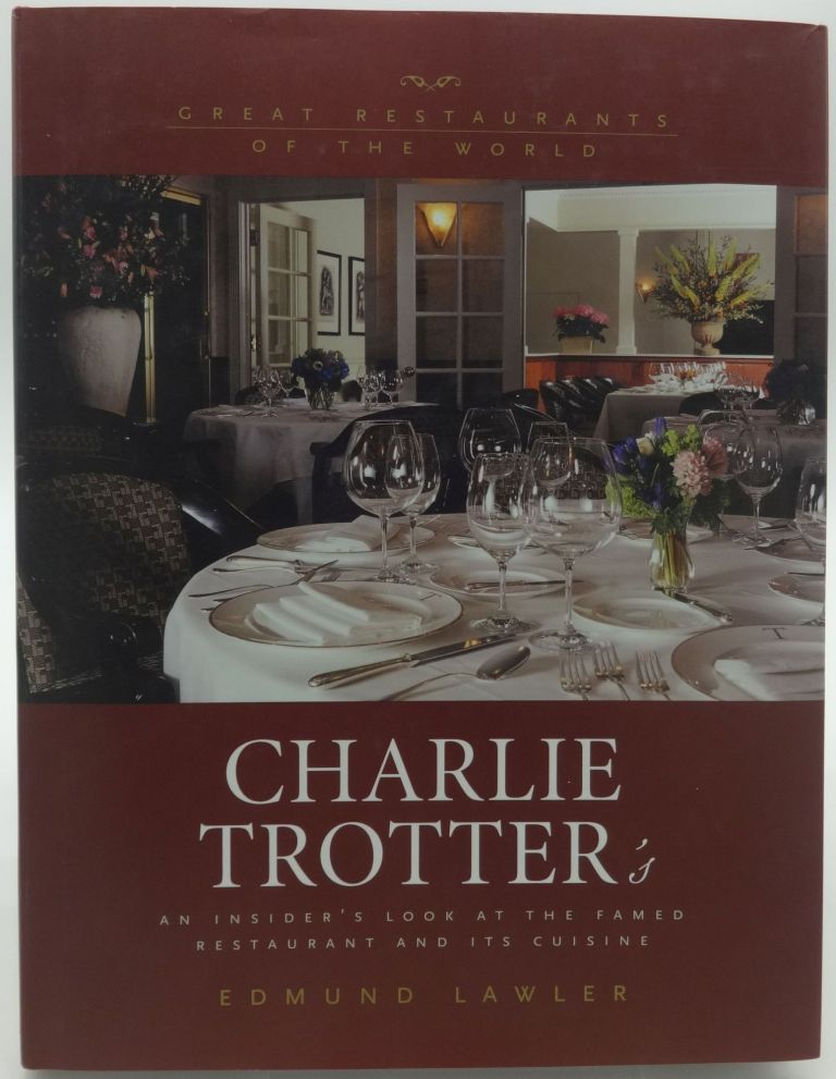 CHARLIE TROTTER'S An Insider's Look at the Famed Restaurant and it's Cuisine. (SIGNED). Edmund Lawler.