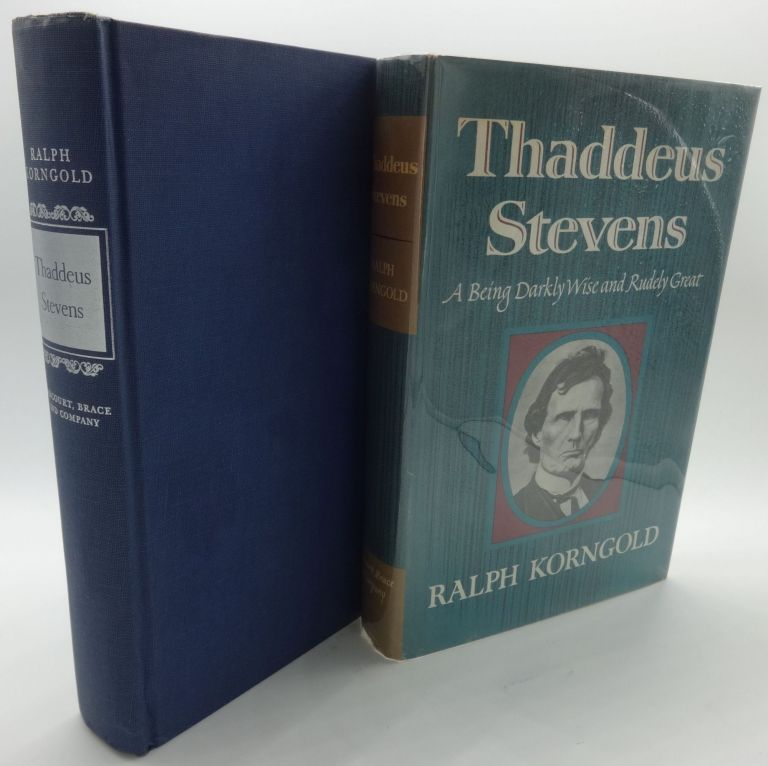THADDEUS STEVENS A Being darkly Wise and Rudely Great. Ralph Korngold.