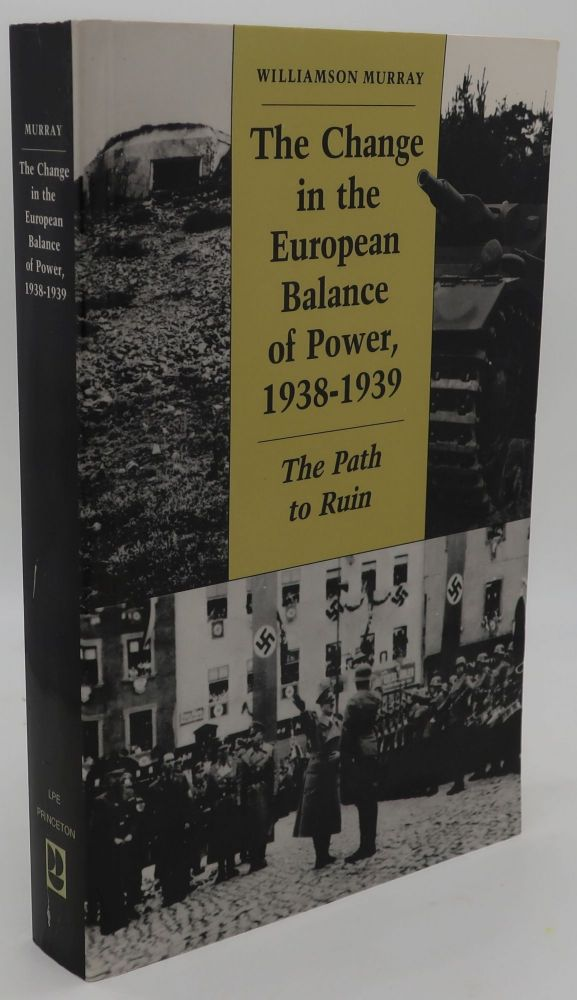 THE CHANGE IN THE EUROPEAN BALANCE OF POWER, 1938-1939 [The Path to Ruin]. Williamson Murray.