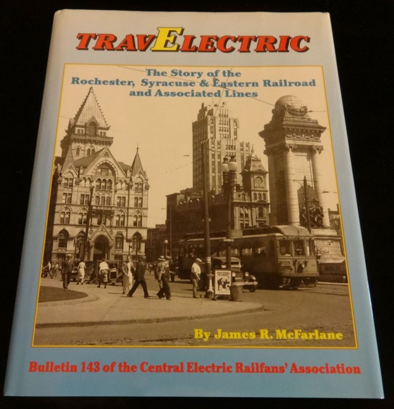 TRAVELECTRIC THE STORY OF THE ROCHESTER, SYRACUSE & EASTERN RAILROAD AND ASSOCIATED LINES. James R. McFarlane.