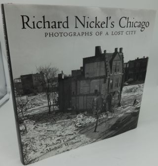 RICHARD NICKEL'S CHICAGO PHOTOGRAPHS OF A LOST CITY. Richard Cahan, Michael Williams