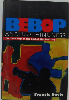 BEBOP and NOTHINGNESS Jazz and Pop at the End of the Century. Francis Davis