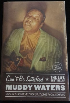 CAN'T BE SATISFIED THE LIFE AND TIMES OF MUDDY WATERS. Robert Gordon.