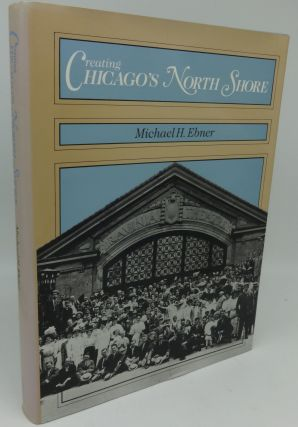 CREATING CHICAGO'S NORTH SHORE (SIGNED). Michael H. Ebner