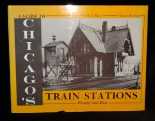 A Guide to Chicago's Train Stations: Present and Past. Ira J. Bach, Susan Wolfson
