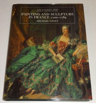 Painting and Sculpture in France 1700-1789 (The Yale University Press Pelican Histor). Michael Levey.
