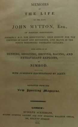 MEMOIRS OF THE LIFE OF THE LATE JOHN MUTTON, Esq., Formerly M.P. Shrewsbury; High Sheriff for the Counties of Salop and Merioneth, and Major in the North Shropshire Yeomanry Calvary. with Notices of His Hunting, Shootin, Driving, Racing, and Extravagant Exploits.