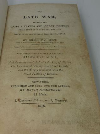THE LATE WAR, BETWEEN THE UNITED STATES AND GREAT BRITAIN, FROM JUNE 1812 TO FEBRUARY 1815. WRITTEN IN THE ANCIENT HISTORICAL STYLE. CONTAINING ALSO, A SKETCH OF THE LATE ALGERINE WAR; THE TREATY CONCLUDED WITH THE DAY OF ALGIERS; THE COMMERCIAL TREATY WITH GREAT BRITAIN, AND THE TREATY CONCLUDED WITH THE CREEK NATION OF INDIANS.