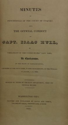 MINUTES OF PROCEEDINGS OF THE COURT OF ENQUIRY, INTO THE OFFICIAL CONDUCT OF CAPT. ISAAC HULL, AS COMMANDANT IN THE STATE OF MASSACHUSETTS, CONVENED AT THE NAVY-YARD IN SAID CHARLESTOWN, ON THE 12TH DAY OF AUGUST, A. D. 1822.